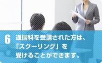 6 通信科を受講された方は、「スクーリング」を受けることができます。