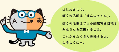はじめまして。ぼくの名前は「ほんにゃくん」ぼくの仕事はプロの翻訳家を目指すみなさんを応援すること。これからたくさん登場するよ。よろしくにゃ。